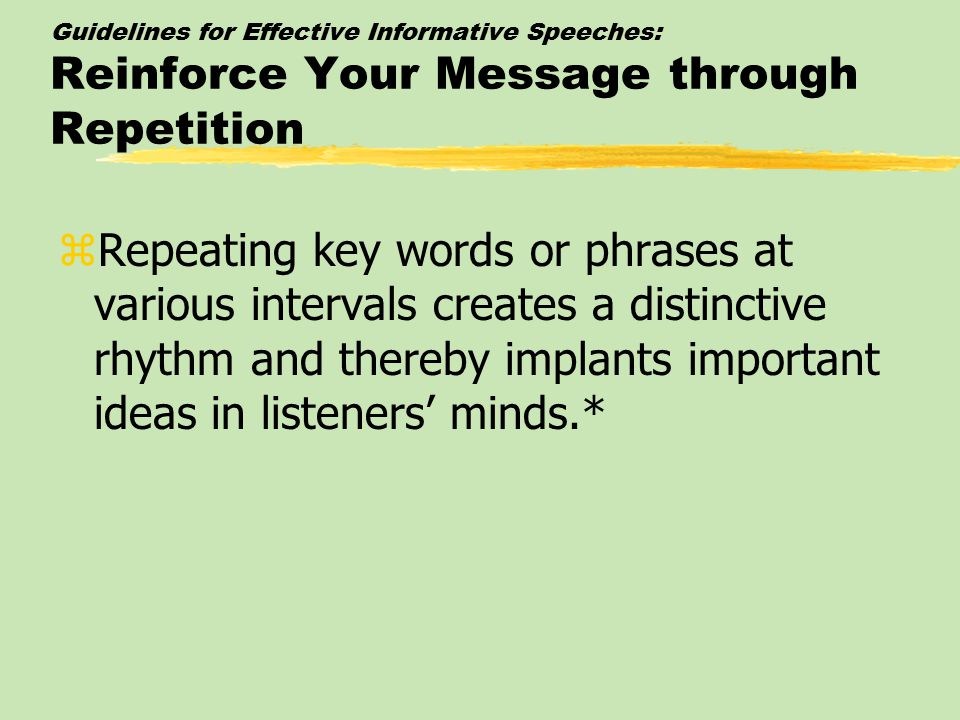 Guidelines for Effective Informative Speeches: Reinforce Your Message through Repetition zRepeating key words or phrases at various intervals creates a distinctive rhythm and thereby implants important ideas in listeners' minds.*