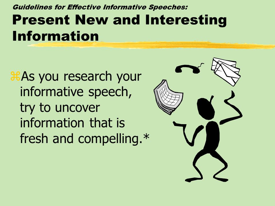 Guidelines for Effective Informative Speeches: Present New and Interesting Information zAs you research your informative speech, try to uncover information that is fresh and compelling.*