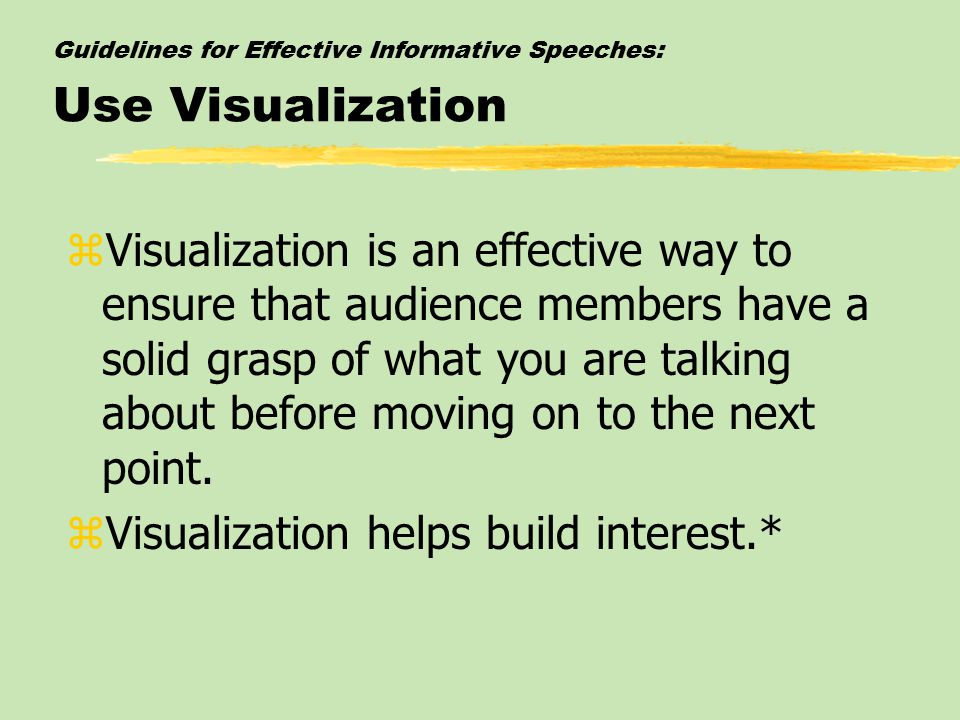 Guidelines for Effective Informative Speeches: Use Visualization zVisualization is an effective way to ensure that audience members have a solid grasp