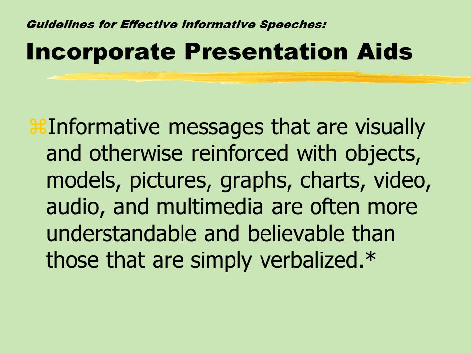 Guidelines for Effective Informative Speeches: Incorporate Presentation Aids zInformative messages that are visually and otherwise reinforced with obj