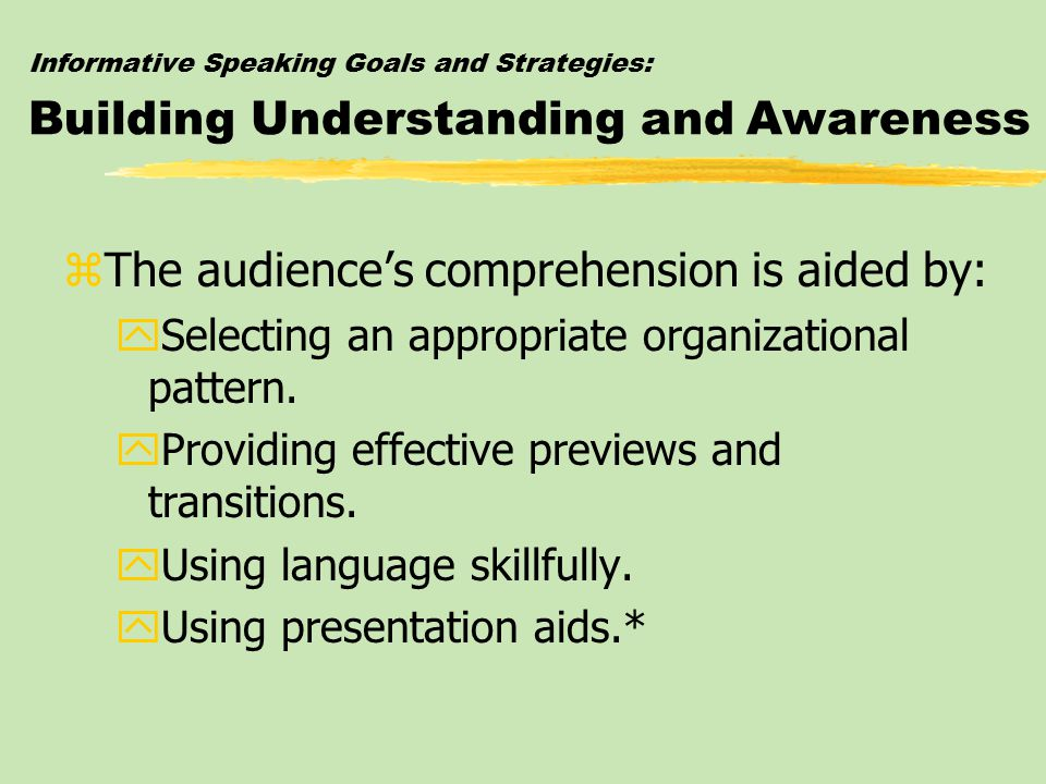 Informative Speaking Goals and Strategies: Building Understanding and Awareness zThe audience's comprehension is aided by: ySelecting an appropriate o