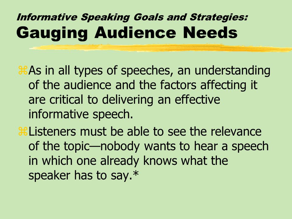 Informative Speaking Goals and Strategies: Gauging Audience Needs zAs in all types of speeches, an understanding of the audience and the factors affecting it are critical to delivering an effective informative speech.