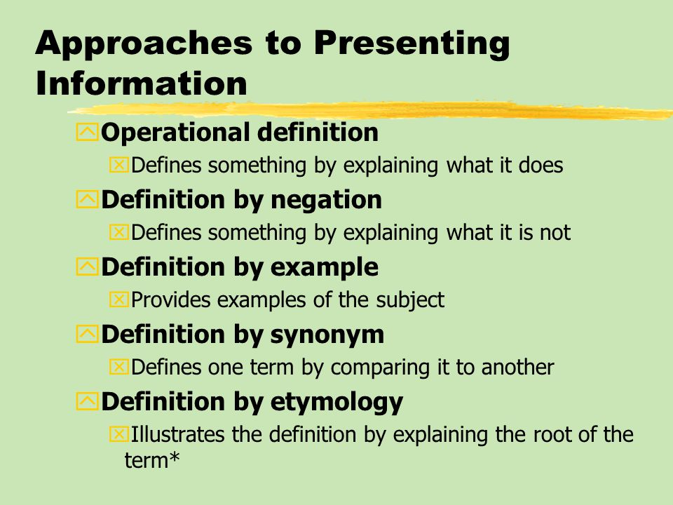 Approaches to Presenting Information yOperational definition xDefines something by explaining what it does yDefinition by negation xDefines something
