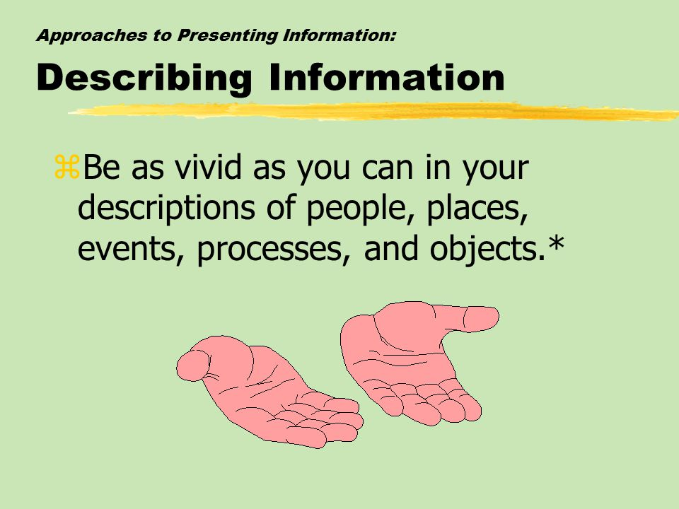 Approaches to Presenting Information: Describing Information zBe as vivid as you can in your descriptions of people, places, events, processes, and objects.*
