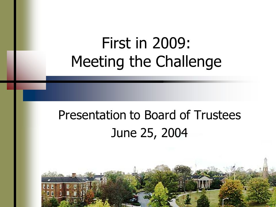 First in 2009: Meeting the Challenge Presentation to Board of Trustees June 25, 2004