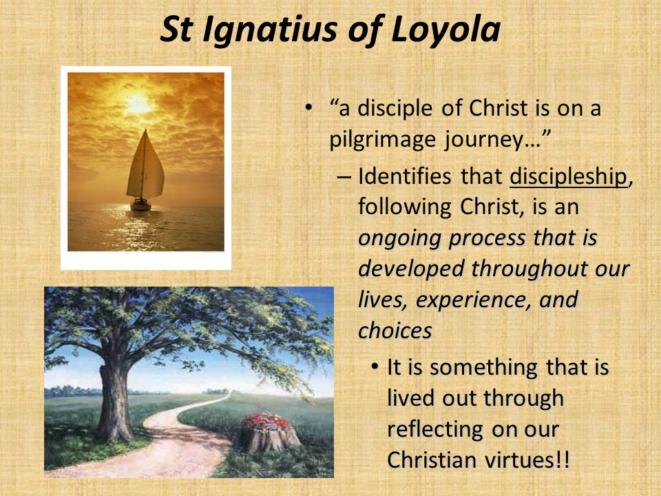 "St Ignatius of Loyola ""a disciple of Christ is on a pilgrimage journey…"" ongoing process that is developed throughout our lives, experience, and choic"