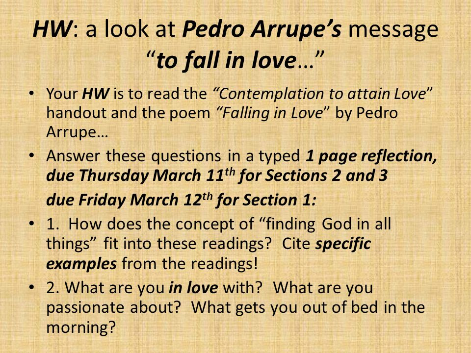 HW: a look at Pedro Arrupe's message to fall in love… Your HW is to read the Contemplation to attain Love handout and the poem Falling in Love by Pedro Arrupe… Answer these questions in a typed 1 page reflection, due Thursday March 11 th for Sections 2 and 3 due Friday March 12 th for Section 1: 1.