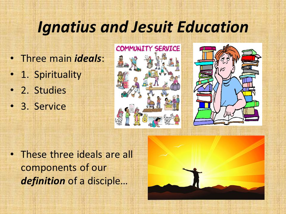 Ignatius and Jesuit Education Three main ideals: 1. Spirituality 2. Studies 3. Service These three ideals are all components of our definition of a di