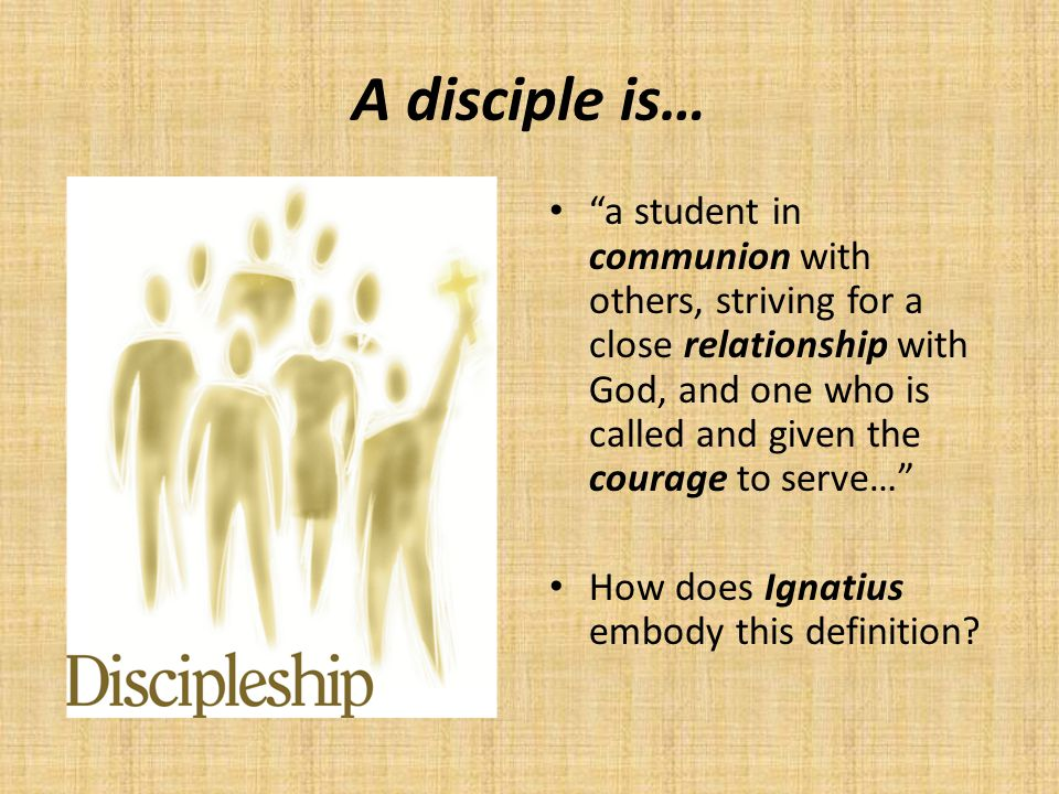 A disciple is… a student in communion with others, striving for a close relationship with God, and one who is called and given the courage to serve… How does Ignatius embody this definition?