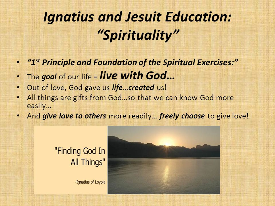 Ignatius and Jesuit Education: Spirituality 1 st Principle and Foundation of the Spiritual Exercises: The goal of our life = live with God… Out of love, God gave us life…created us.