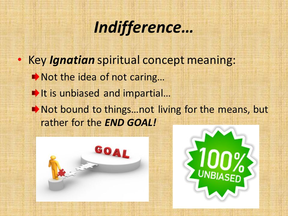 Indifference… Key Ignatian spiritual concept meaning: Not the idea of not caring… It is unbiased and impartial… Not bound to things…not living for the
