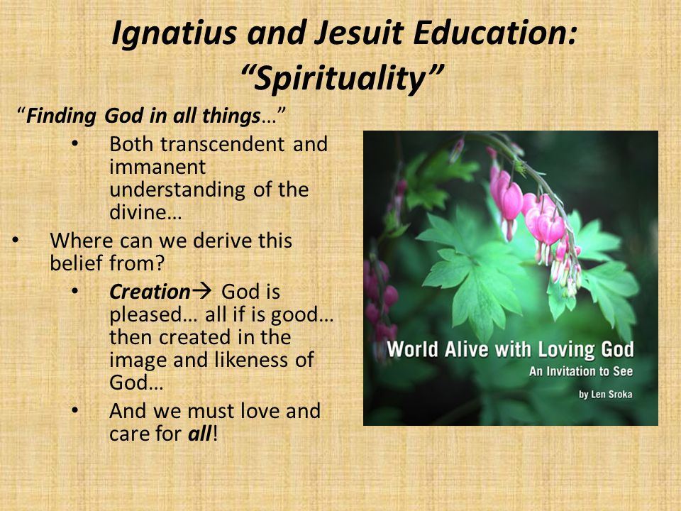 "Ignatius and Jesuit Education: ""Spirituality"" ""Finding God in all things…"" Both transcendent and immanent understanding of the divine… Where can we de"