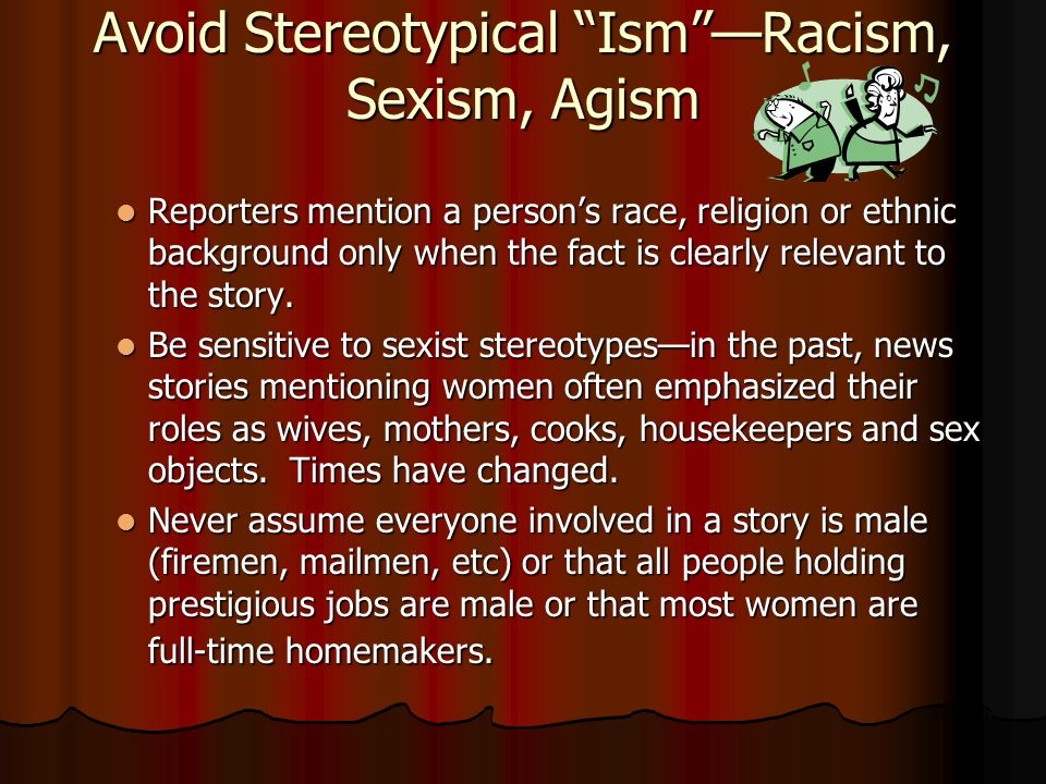 "Avoid Stereotypical ""Ism""—Racism, Sexism, Agism Reporters mention a person's race, religion or ethnic background only when the fact is clearly relevan"