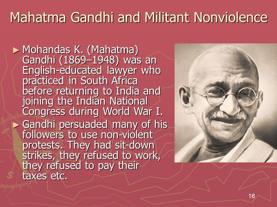 16 Mahatma Gandhi and Militant Nonviolence ► Mohandas K.