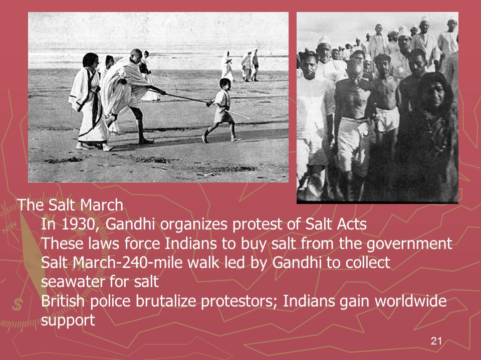 21 The Salt March In 1930, Gandhi organizes protest of Salt Acts These laws force Indians to buy salt from the government Salt March-240-mile walk led by Gandhi to collect seawater for salt British police brutalize protestors; Indians gain worldwide support