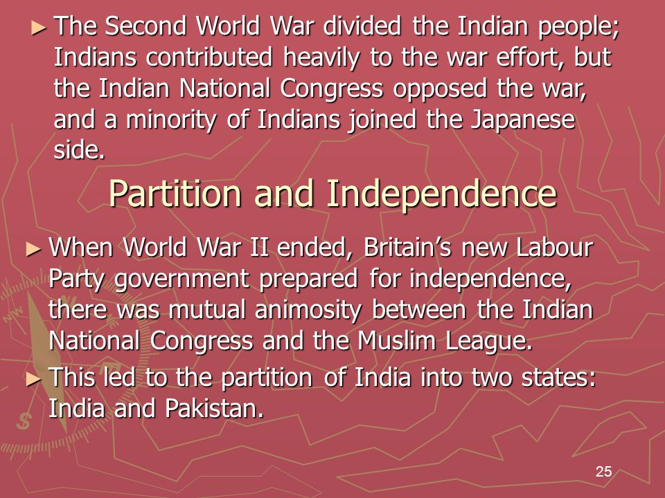 25 ► The Second World War divided the Indian people; Indians contributed heavily to the war effort, but the Indian National Congress opposed the war, and a minority of Indians joined the Japanese side.