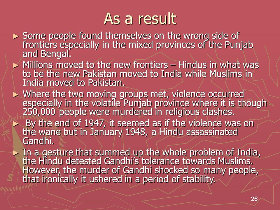 26 As a result ► Some people found themselves on the wrong side of frontiers especially in the mixed provinces of the Punjab and Bengal.