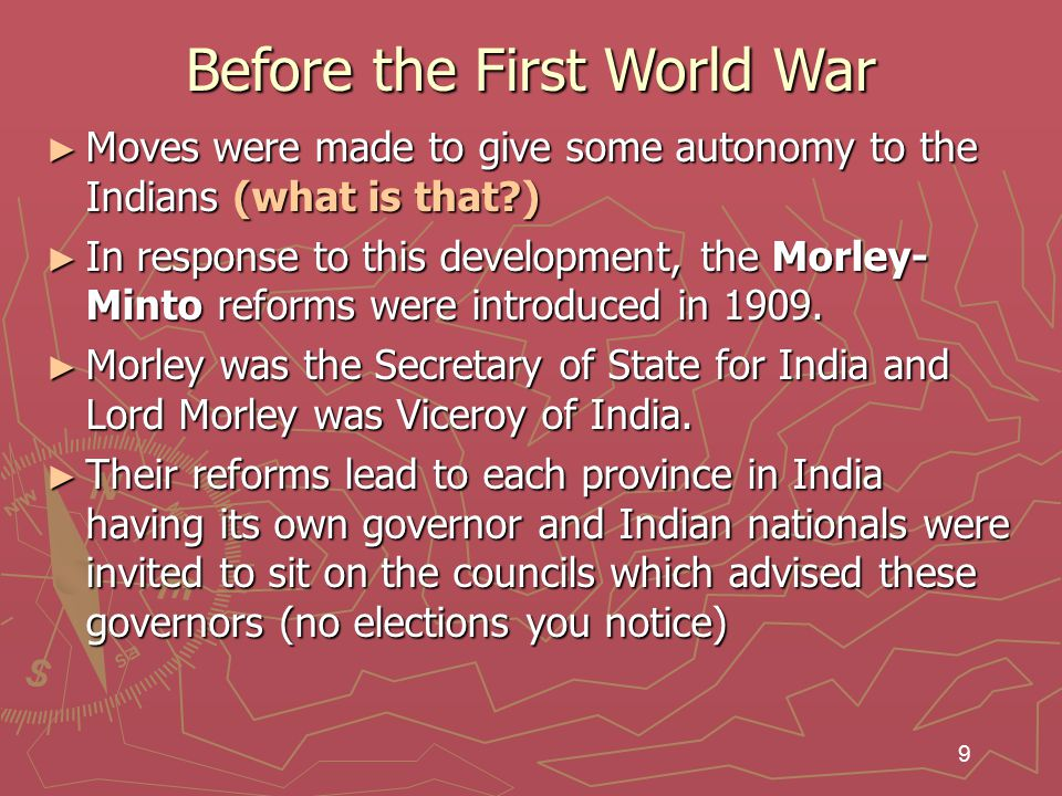 9 Before the First World War ► Moves were made to give some autonomy to the Indians (what is that?) ► In response to this development, the Morley- Minto reforms were introduced in 1909.