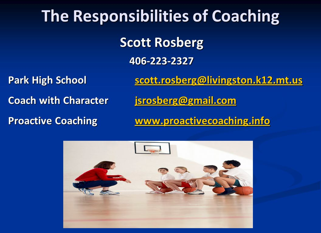The Responsibilities of Coaching Scott Rosberg 406-223-2327 Park High Schoolscott.rosberg@livingston.k12.mt.us Coach with Characterjsrosberg@gmail.com scott.rosberg@livingston.k12.mt.usjsrosberg@gmail.comscott.rosberg@livingston.k12.mt.usjsrosberg@gmail.com Proactive Coachingwww.proactivecoaching.info www.proactivecoaching.info