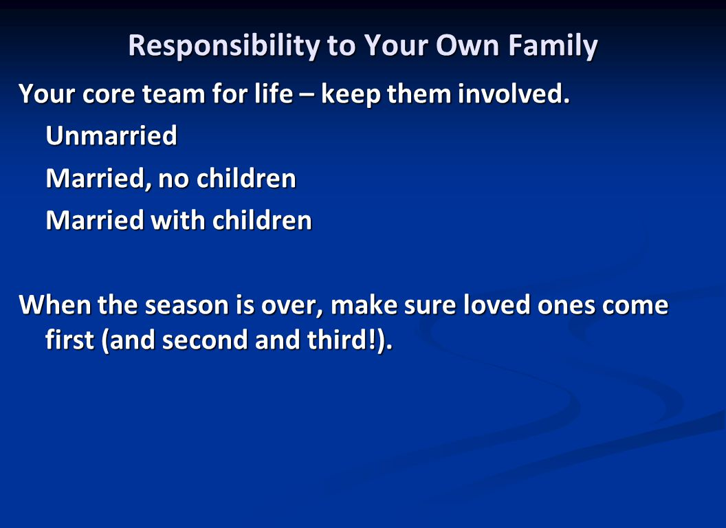 Responsibility to Your Own Family Your core team for life – keep them involved.