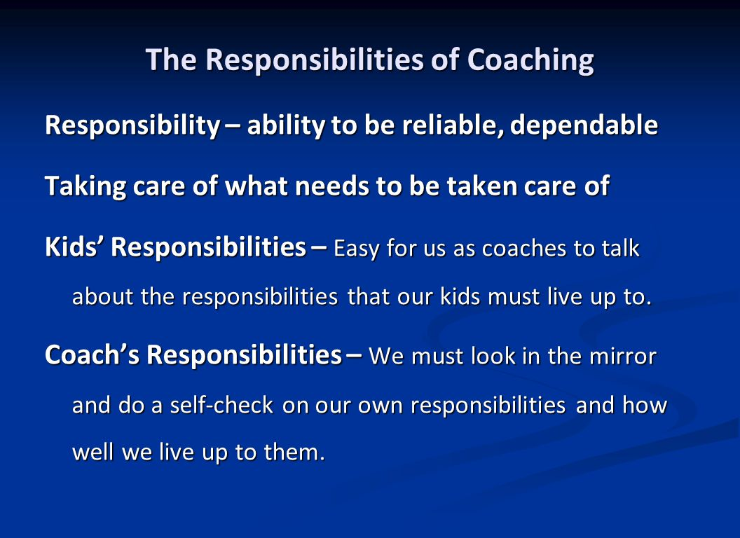 Various Responsibilities of Coaches Coaches need to be responsible: for their own actions for their own actions to their players to their players to their players' parents to their players' parents to their staff of coaches to their staff of coaches to the other coaches in the athletic program to the other coaches in the athletic program to their administrations to their administrations to the school/league community to the school/league community to their families to their families to their standards to their standards to the profession of coaching to the profession of coaching