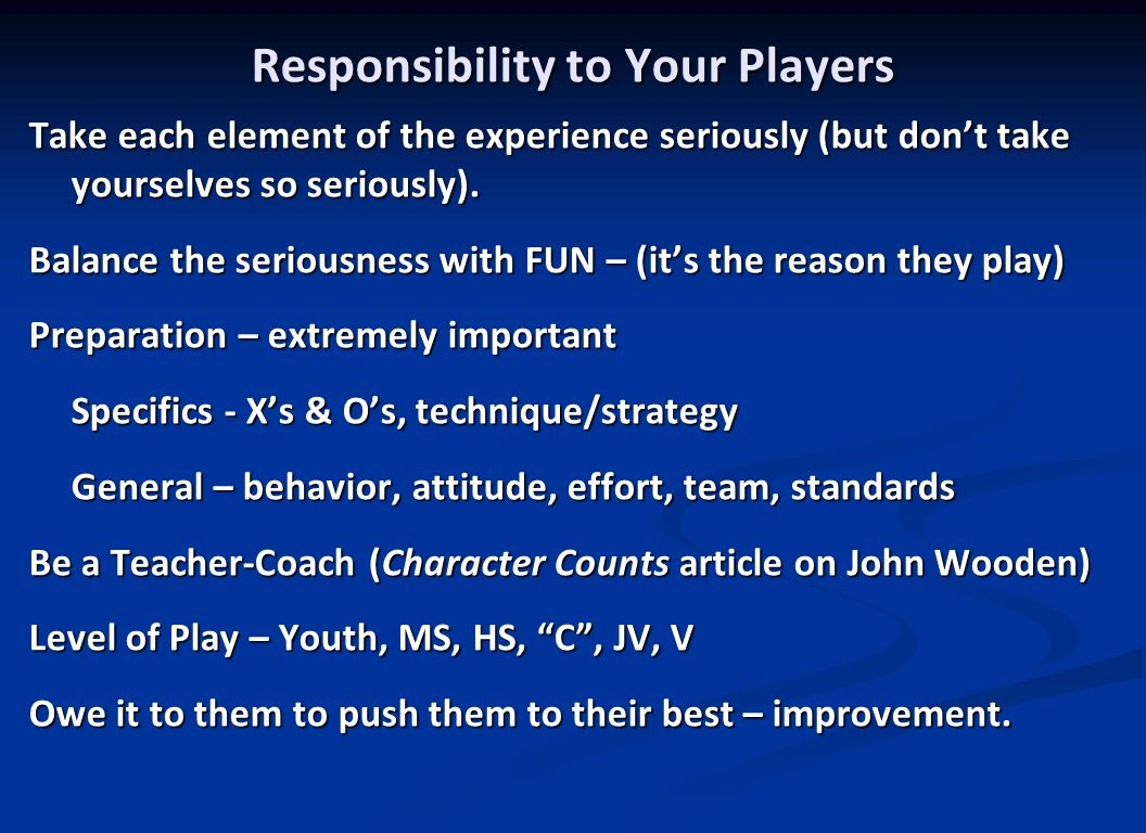 Responsibility to the Players' Parents Often overlooked by coaches Biggest responsibility is safety of the kids – facility, equipment, techniques, predators.