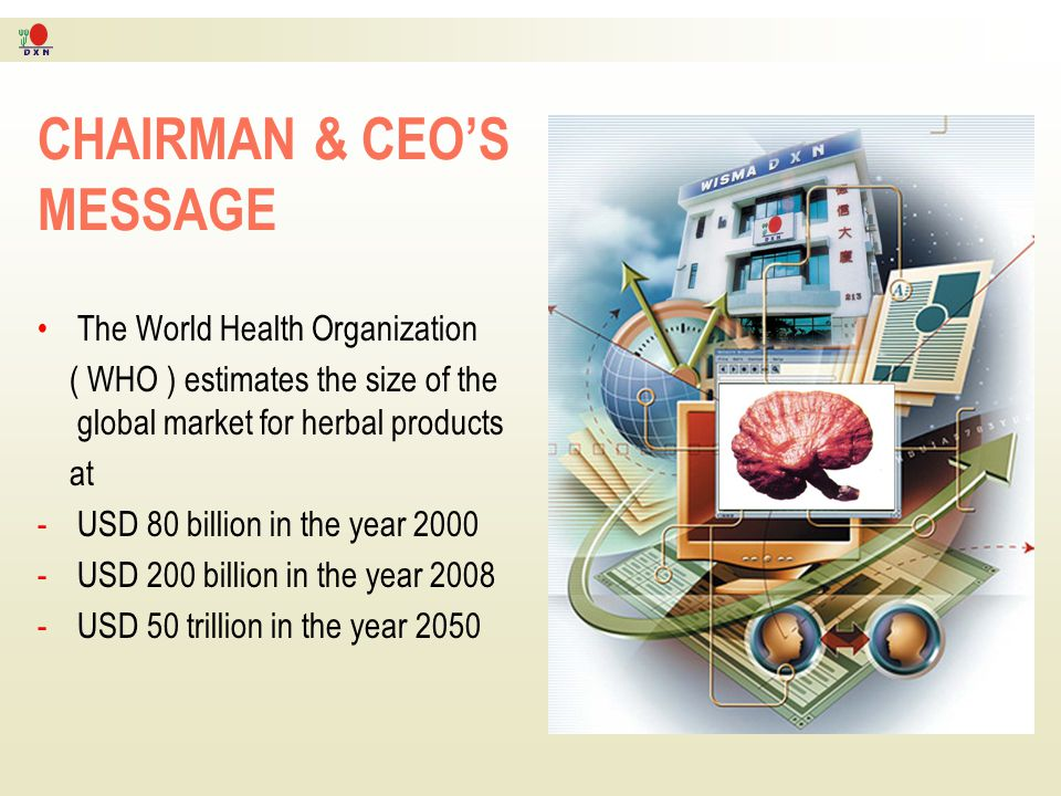 Chairman & CEO's Message The World Health Organization (WHO) estimates the size of the global market for herbal products at RM304 billion (USD 80 bill