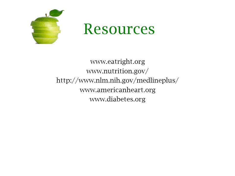 Resources www.eatright.org www.nutrition.gov/ http://www.nlm.nih.gov/medlineplus/ www.americanheart.org www.diabetes.org