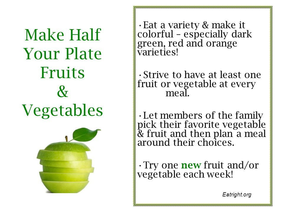 Make Half Your Plate Fruits & Vegetables Eat a variety & make it colorful – especially dark green, red and orange varieties! Strive to have at least o