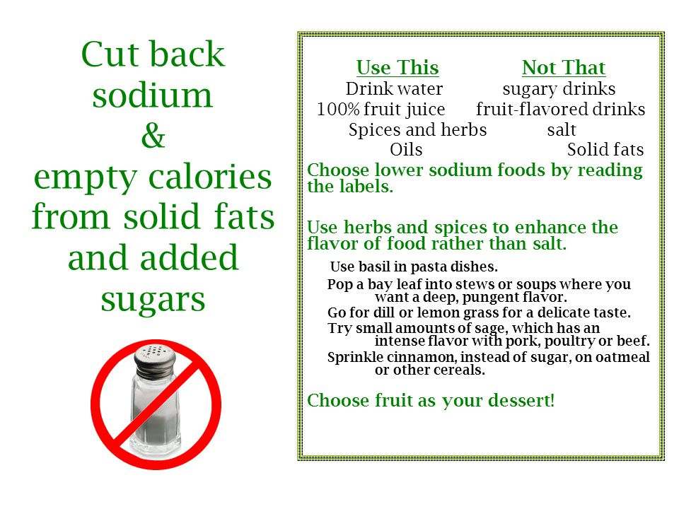 Cut back sodium & empty calories from solid fats and added sugars Use This Not That Drink water sugary drinks 100% fruit juice fruit-flavored drinks S