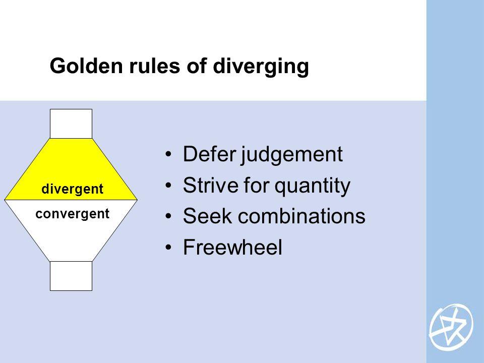 Golden rules of diverging Defer judgement Strive for quantity Seek combinations Freewheel divergent convergent