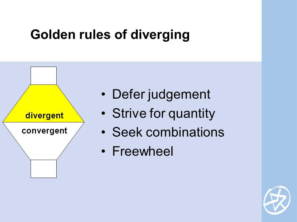Golden rules of diverging divergent convergent Defer judgement Strive for quantity Seek combinations Freewheel