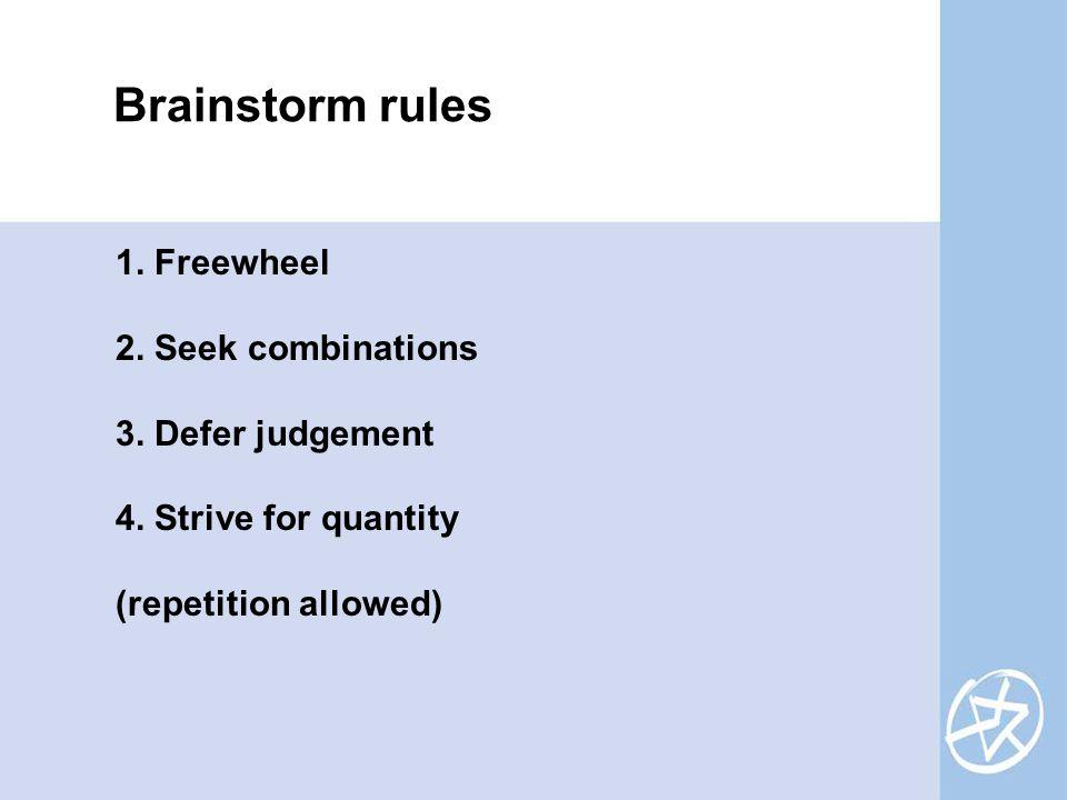 Brainstorm rules 1. Freewheel 2. Seek combinations 3. Defer judgement 4. Strive for quantity (repetition allowed)