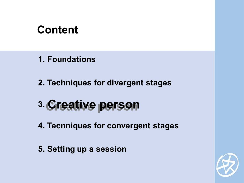 Content 1.Foundations 2. Techniques for divergent stages 3. 4. Tecnniques for convergent stages 5.Setting up a session Creative person