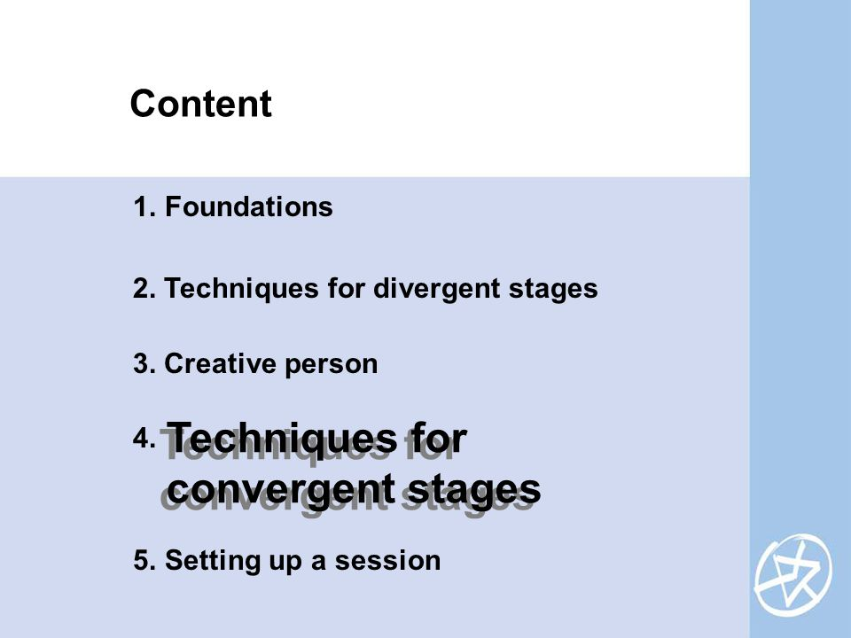 Content 1.Foundations 2. Techniques for divergent stages 3. Creative person 4. 5.Setting up a session Techniques for convergent stages