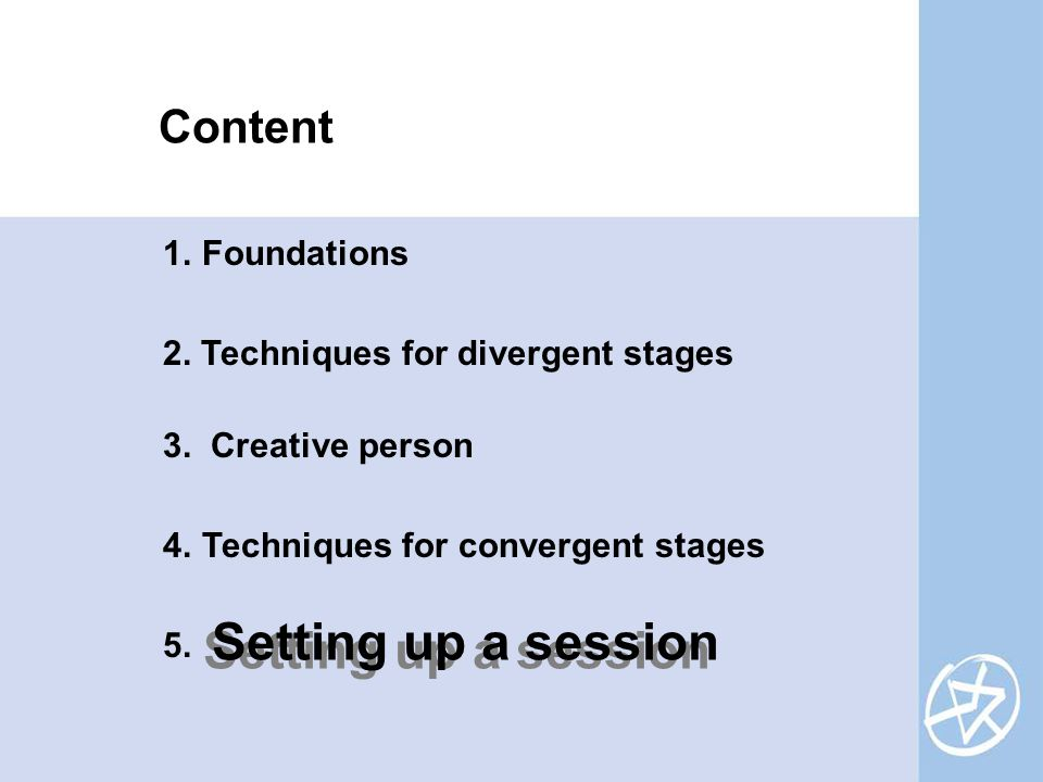 Content 1.Foundations 2. Techniques for divergent stages 3. Creative person 4.Techniques for convergent stages 5. Setting up a session