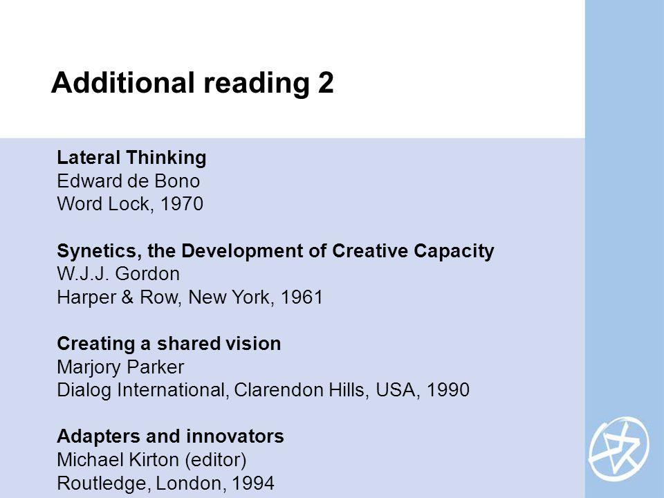 Lateral Thinking Edward de Bono Word Lock, 1970 Synetics, the Development of Creative Capacity W.J.J. Gordon Harper & Row, New York, 1961 Creating a s