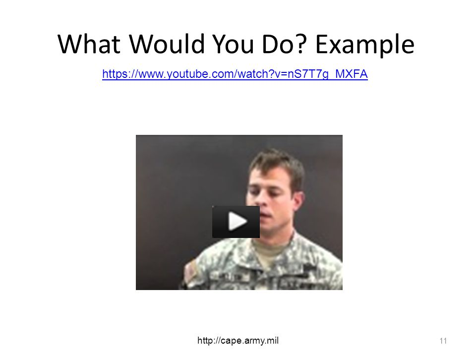 What Would You Do? Example 11 https://www.youtube.com/watch?v=nS7T7g_MXFA http://cape.army.mil