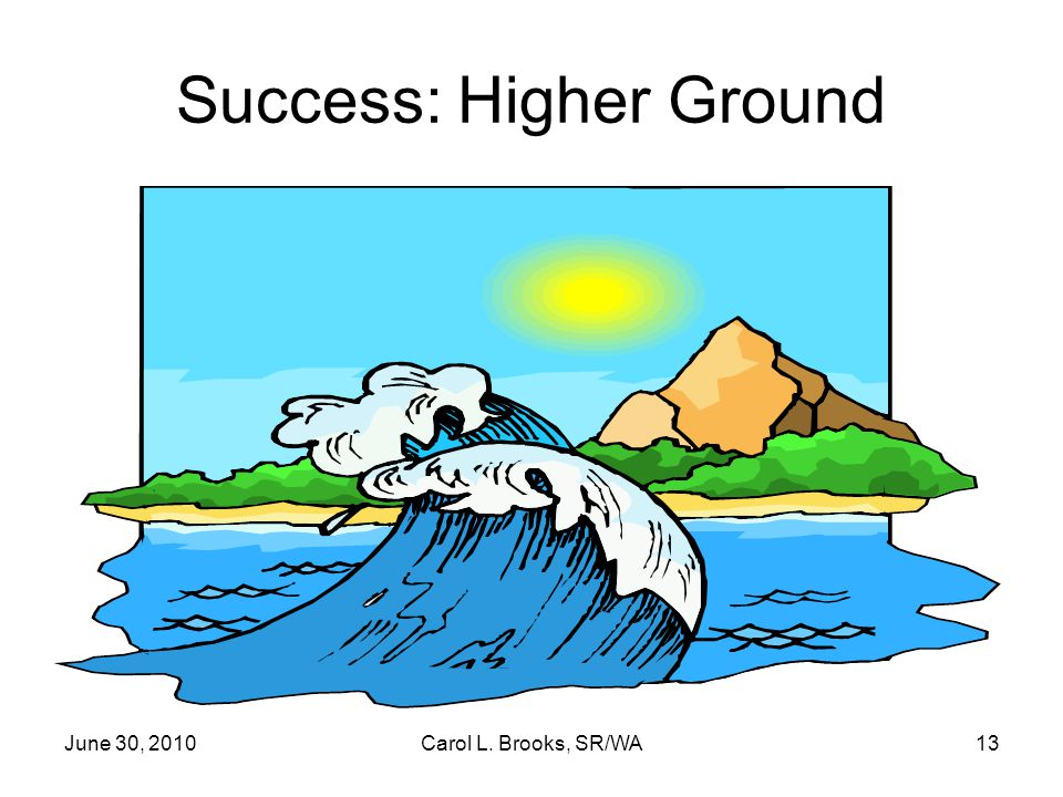 June 30, 2010Carol L. Brooks, SR/WA13 Success: Higher Ground