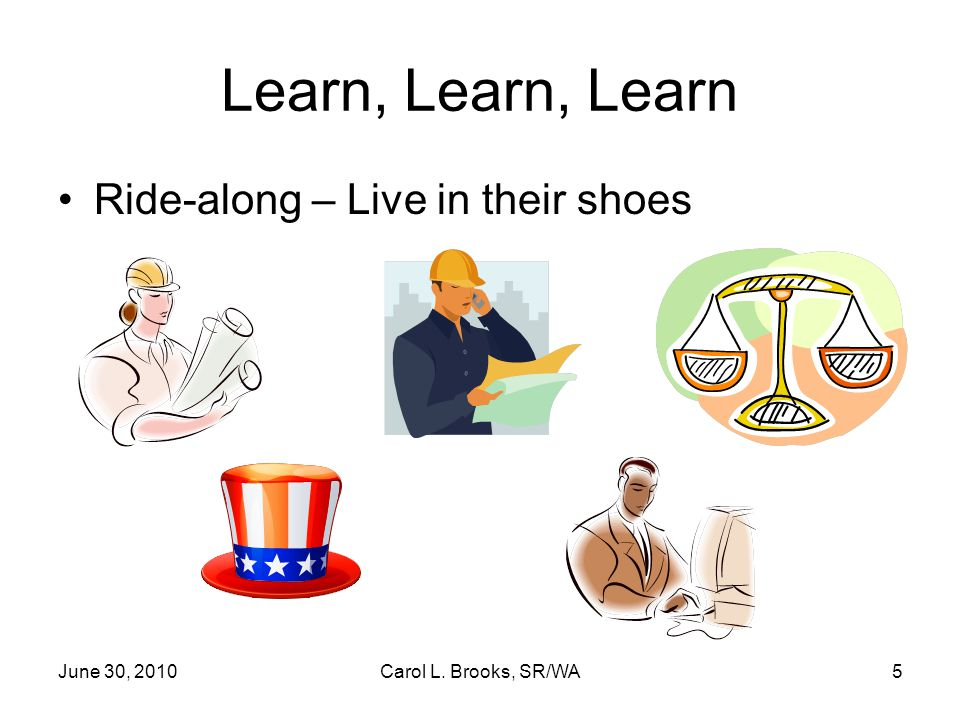 June 30, 2010Carol L. Brooks, SR/WA5 Learn, Learn, Learn Ride-along – Live in their shoes