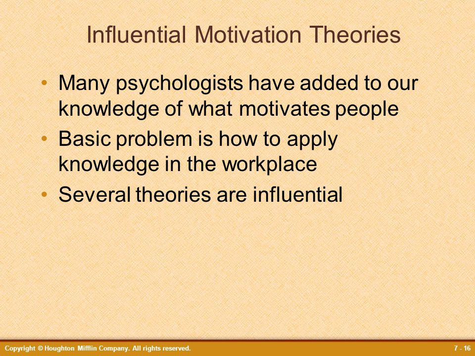Copyright © Houghton Mifflin Company. All rights reserved.7 - 16 Influential Motivation Theories Many psychologists have added to our knowledge of wha