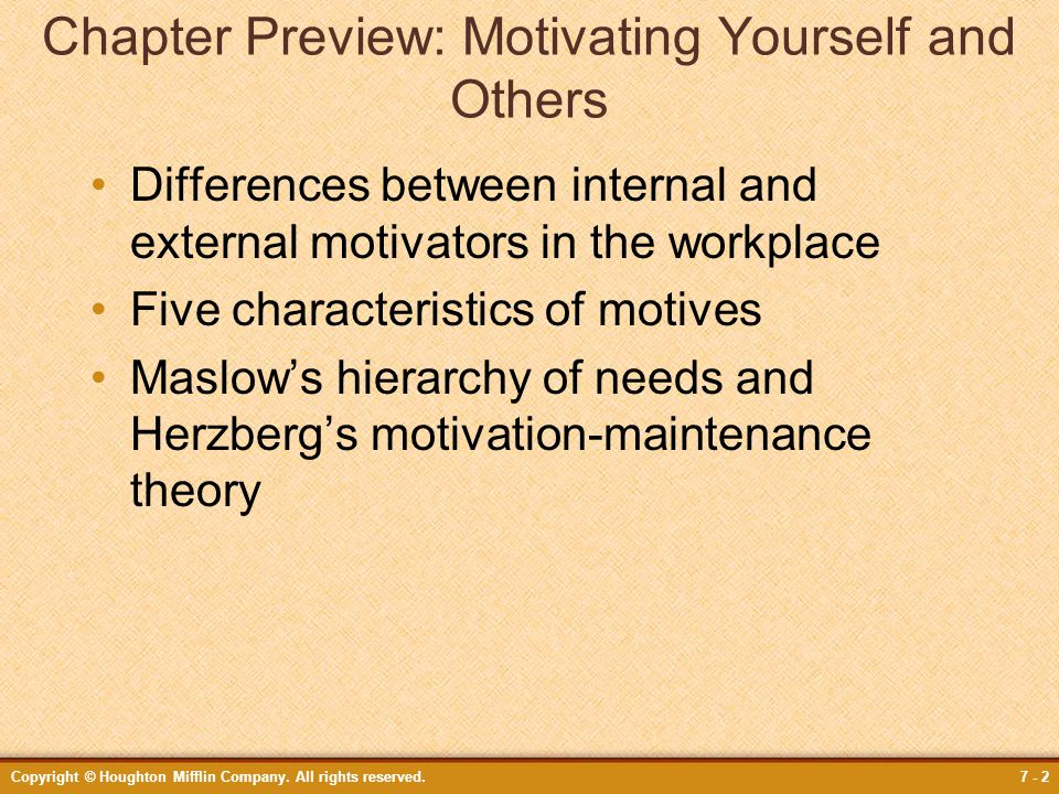 Copyright © Houghton Mifflin Company. All rights reserved.7 - 2 Chapter Preview: Motivating Yourself and Others Differences between internal and exter