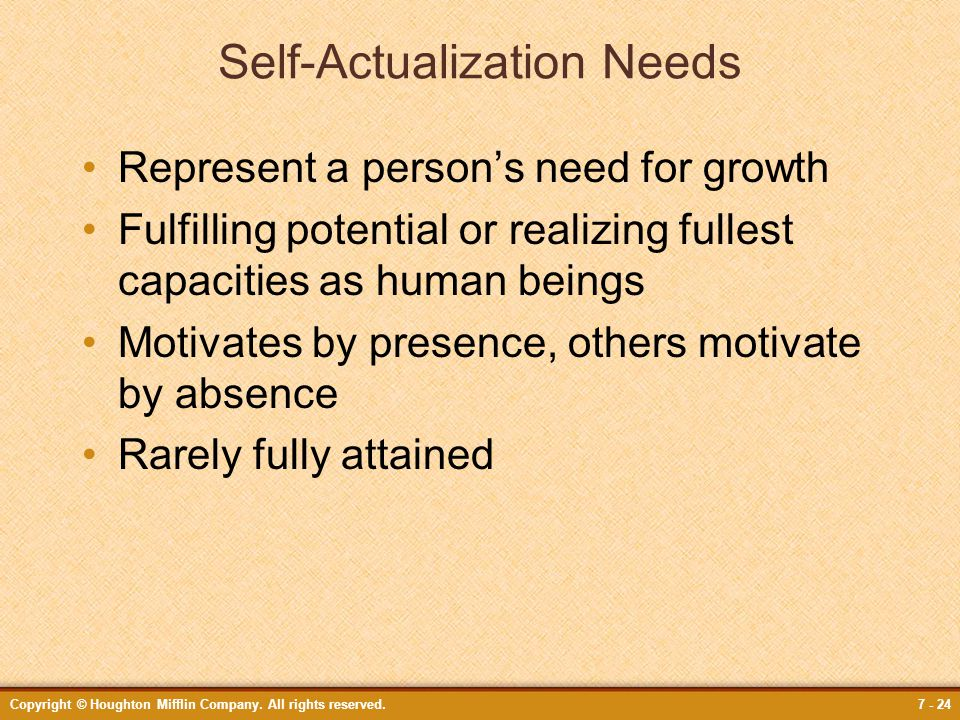 Copyright © Houghton Mifflin Company. All rights reserved.7 - 24 Self-Actualization Needs Represent a person's need for growth Fulfilling potential or