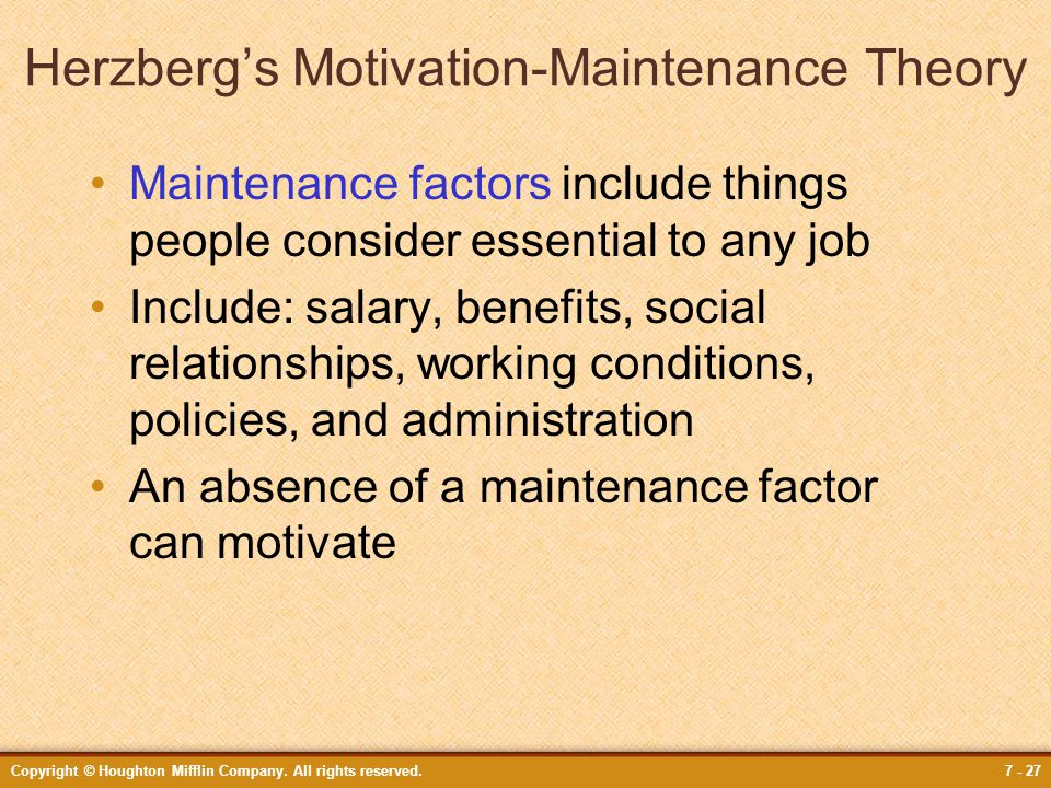 Copyright © Houghton Mifflin Company. All rights reserved.7 - 27 Herzberg's Motivation-Maintenance Theory Maintenance factors include things people co