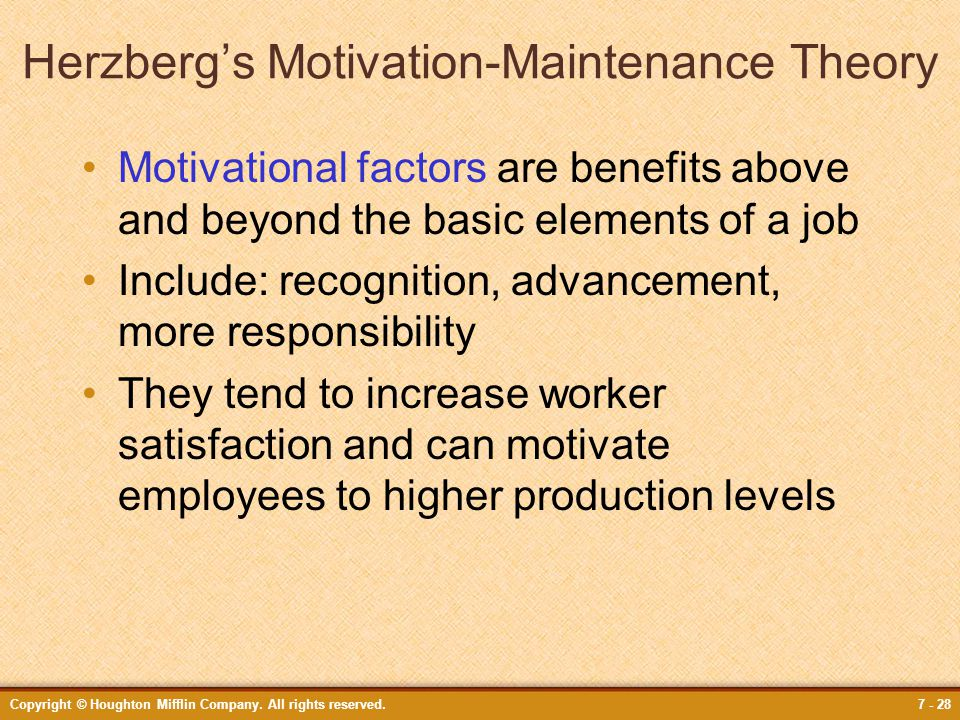 Copyright © Houghton Mifflin Company. All rights reserved.7 - 28 Herzberg's Motivation-Maintenance Theory Motivational factors are benefits above and
