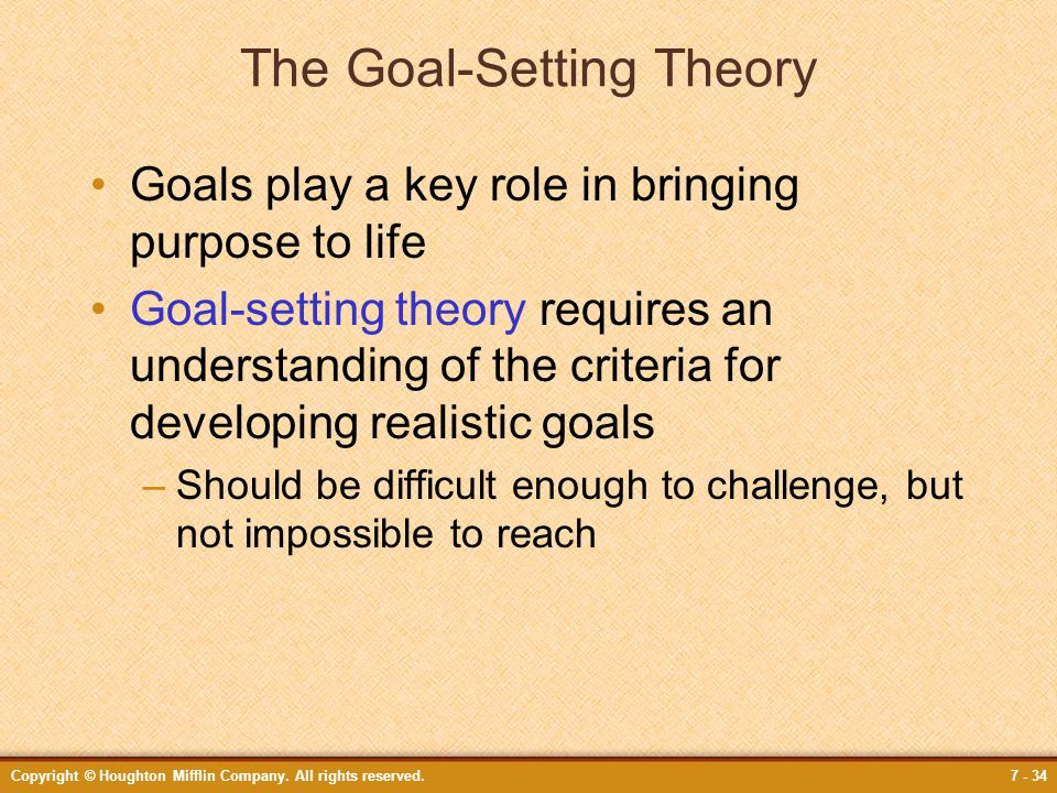 Copyright © Houghton Mifflin Company. All rights reserved.7 - 34 The Goal-Setting Theory Goals play a key role in bringing purpose to life Goal-settin