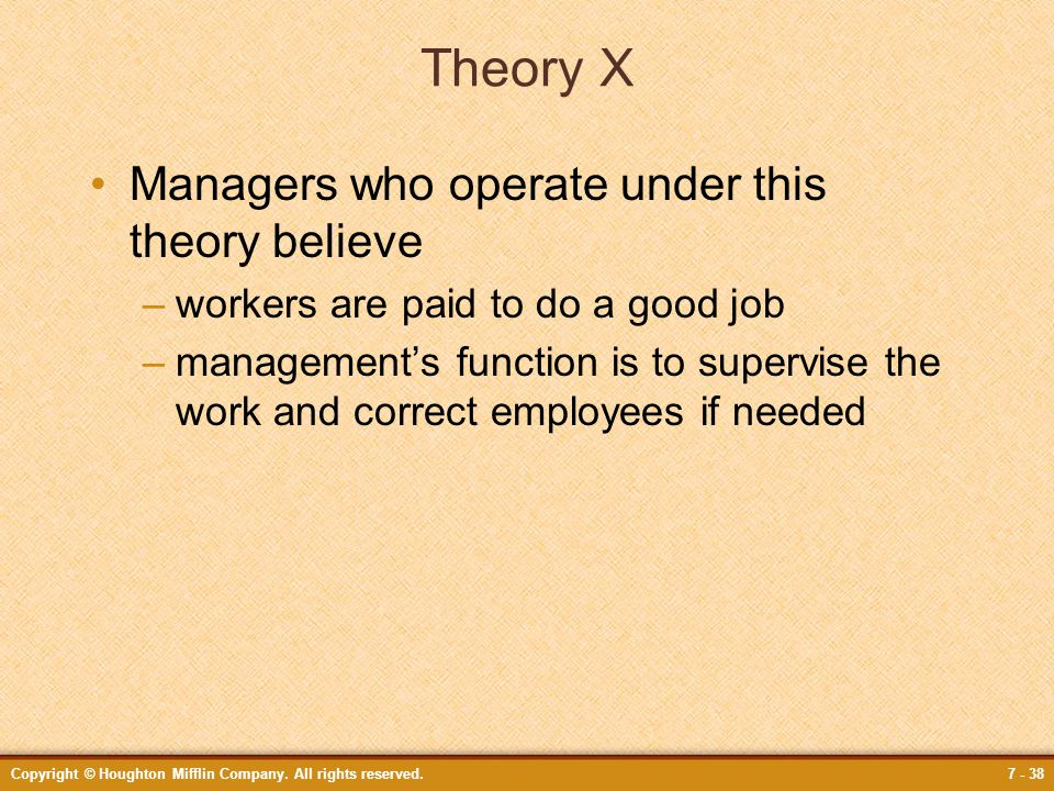 Copyright © Houghton Mifflin Company. All rights reserved.7 - 38 Theory X Managers who operate under this theory believe –workers are paid to do a goo