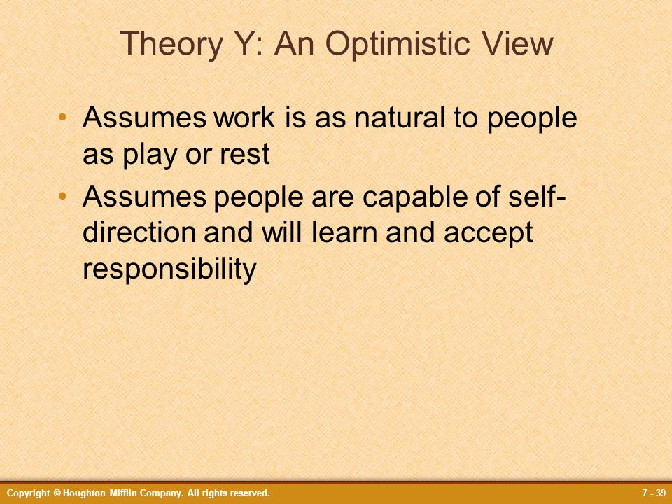 Copyright © Houghton Mifflin Company. All rights reserved.7 - 39 Theory Y: An Optimistic View Assumes work is as natural to people as play or rest Ass