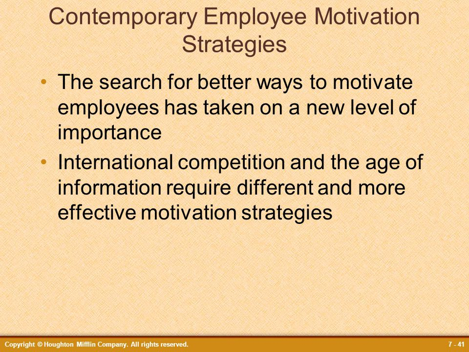 Copyright © Houghton Mifflin Company. All rights reserved.7 - 41 Contemporary Employee Motivation Strategies The search for better ways to motivate em