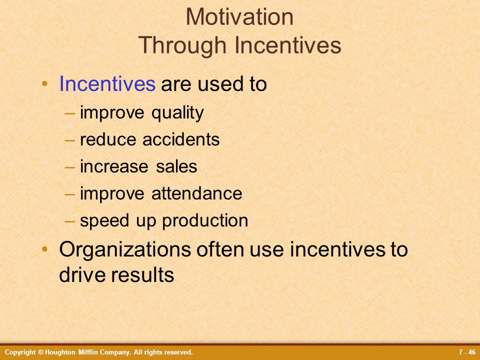 Copyright © Houghton Mifflin Company. All rights reserved.7 - 46 Motivation Through Incentives Incentives are used to –improve quality –reduce acciden